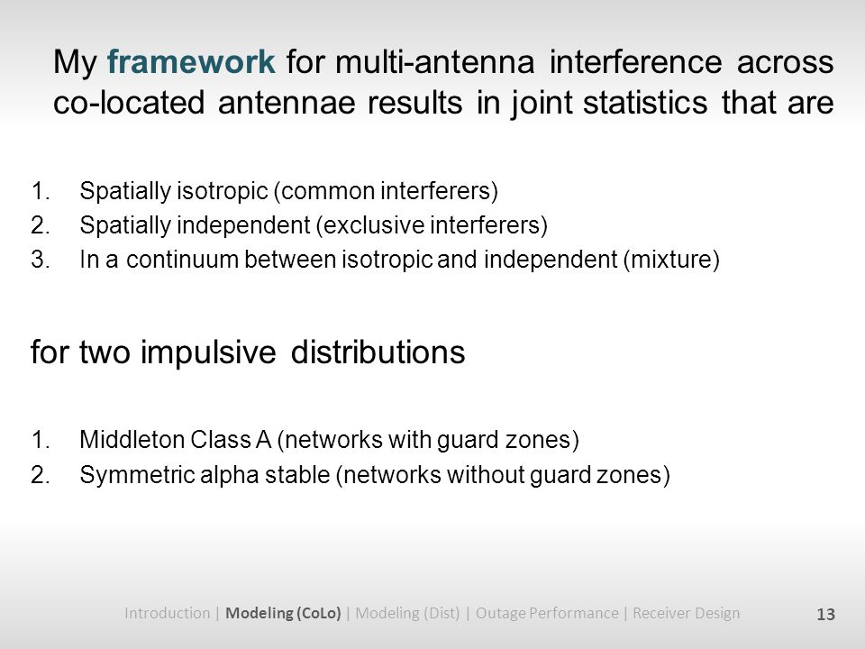 My framework for multi-antenna interference across co-located antennae results in joint statistics that are 1.Spatially isotropic (common interferers) 2.Spatially independent (exclusive interferers) 3.In a continuum between isotropic and independent (mixture) for two impulsive distributions 1.Middleton Class A (networks with guard zones) 2.Symmetric alpha stable (networks without guard zones) Introduction | Modeling (CoLo) | Modeling (Dist) | Outage Performance | Receiver Design 13