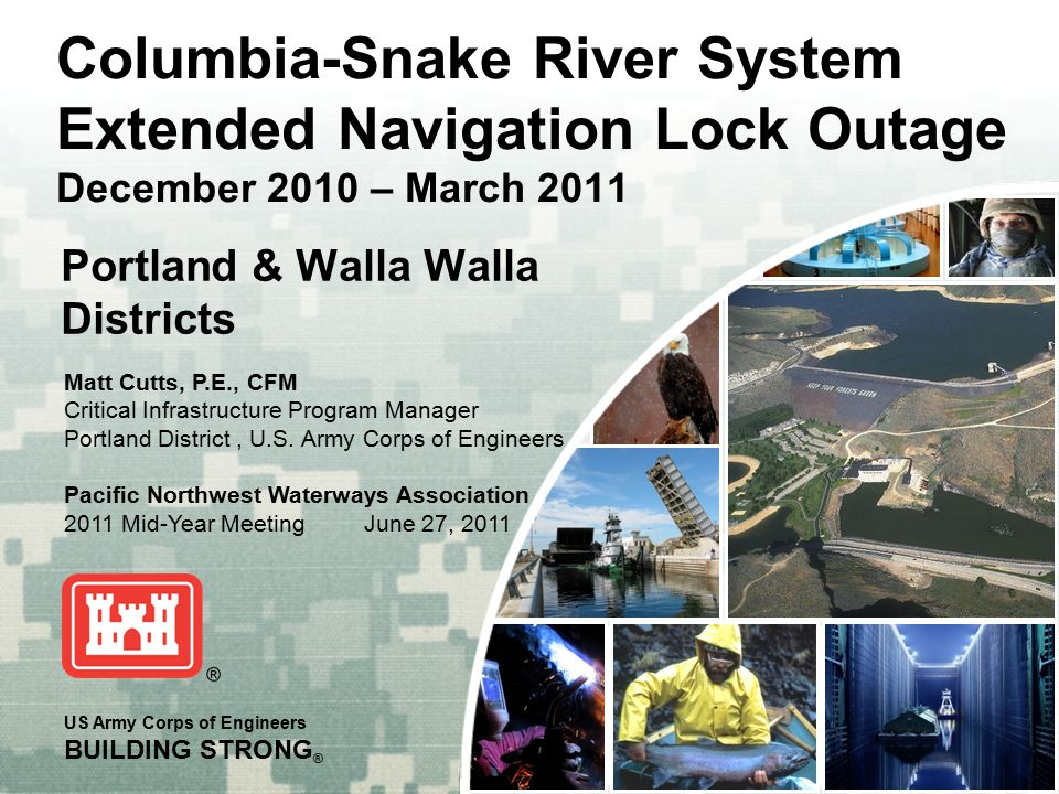 BUILDING STRONG ® US Army Corps of Engineers BUILDING STRONG ® Portland & Walla Walla Districts Columbia-Snake River System Extended Navigation Lock Outage December 2010 – March 2011 Matt Cutts, P.E., CFM Critical Infrastructure Program Manager Portland District, U.S.
