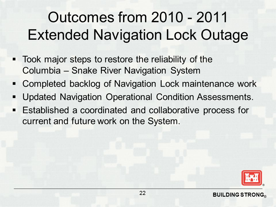 BUILDING STRONG ® Outcomes from 2010 - 2011 Extended Navigation Lock Outage  Took major steps to restore the reliability of the Columbia – Snake Rive