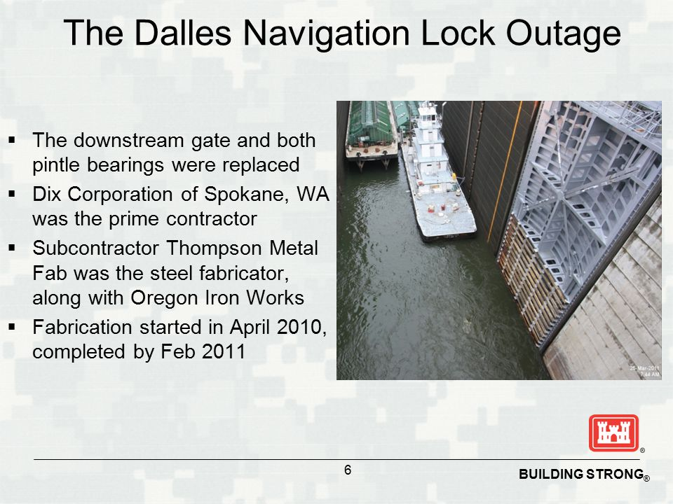 BUILDING STRONG ® The Dalles Navigation Lock Outage  The downstream gate and both pintle bearings were replaced  Dix Corporation of Spokane, WA was the prime contractor  Subcontractor Thompson Metal Fab was the steel fabricator, along with Oregon Iron Works  Fabrication started in April 2010, completed by Feb 2011 6