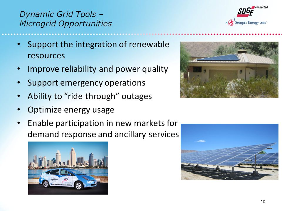 Support the integration of renewable resources Improve reliability and power quality Support emergency operations Ability to ride through outages Optimize energy usage Enable participation in new markets for demand response and ancillary services 10 Dynamic Grid Tools – Microgrid Opportunities