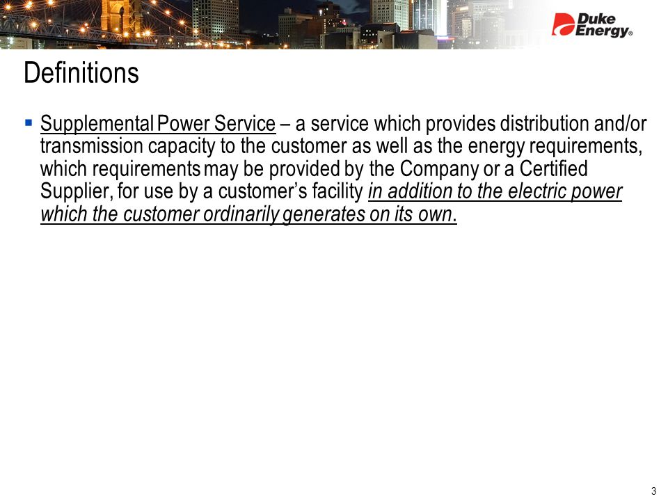 3 Definitions  Supplemental Power Service – a service which provides distribution and/or transmission capacity to the customer as well as the energy requirements, which requirements may be provided by the Company or a Certified Supplier, for use by a customer's facility in addition to the electric power which the customer ordinarily generates on its own.