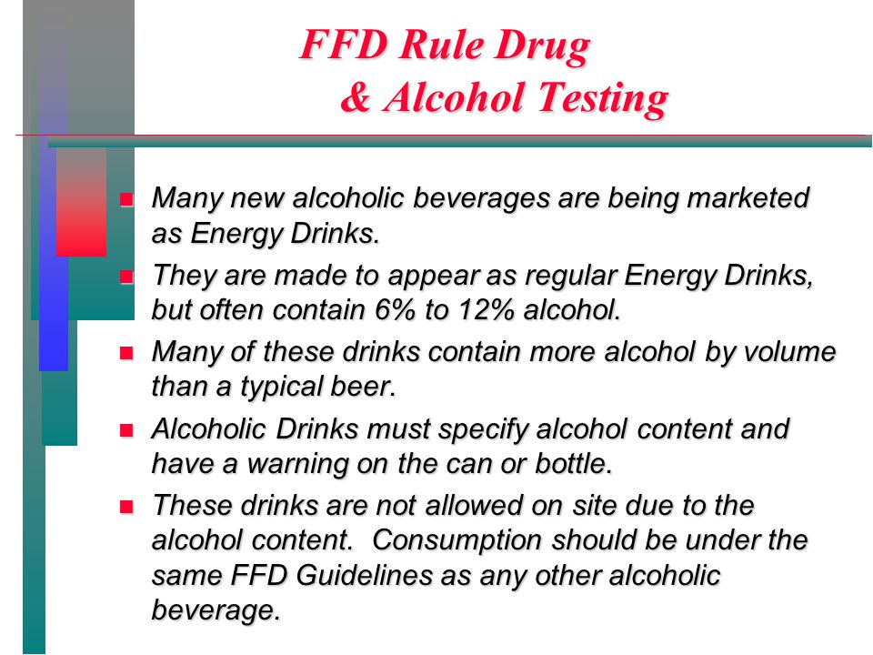 FFD Rule Drug & Alcohol Testing n Many new alcoholic beverages are being marketed as Energy Drinks.
