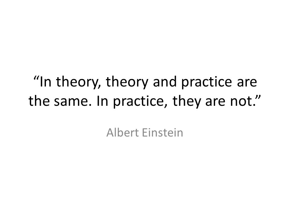 In theory, theory and practice are the same. In practice, they are not. Albert Einstein