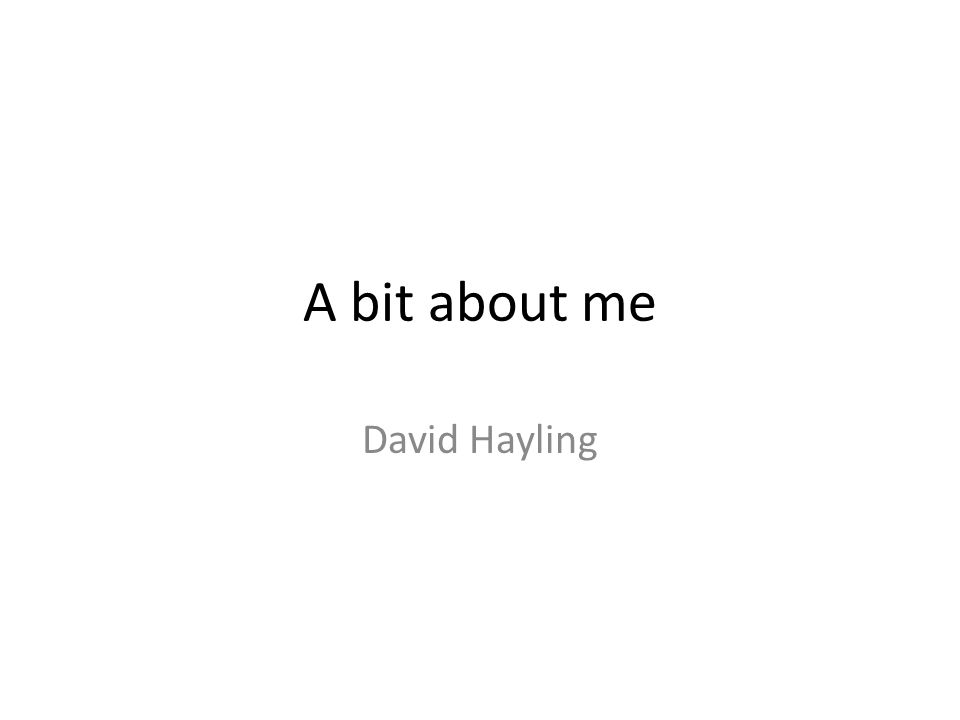 A bit about me David Hayling
