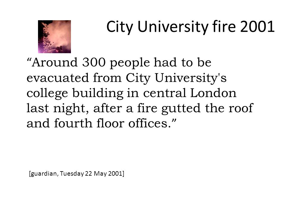 City University fire 2001 Around 300 people had to be evacuated from City University s college building in central London last night, after a fire gutted the roof and fourth floor offices.