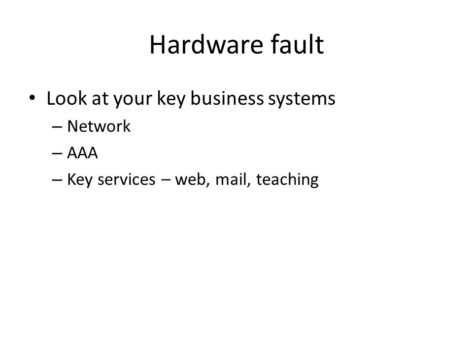 Hardware fault Look at your key business systems – Network – AAA – Key services – web, mail, teaching