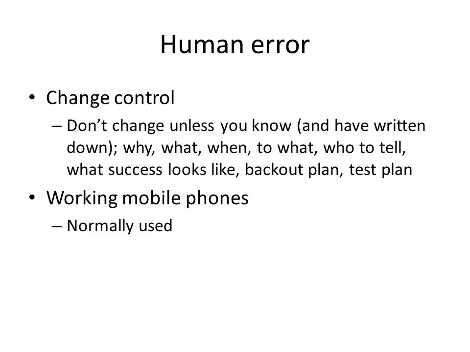 Human error Change control – Don't change unless you know (and have written down); why, what, when, to what, who to tell, what success looks like, backout plan, test plan Working mobile phones – Normally used