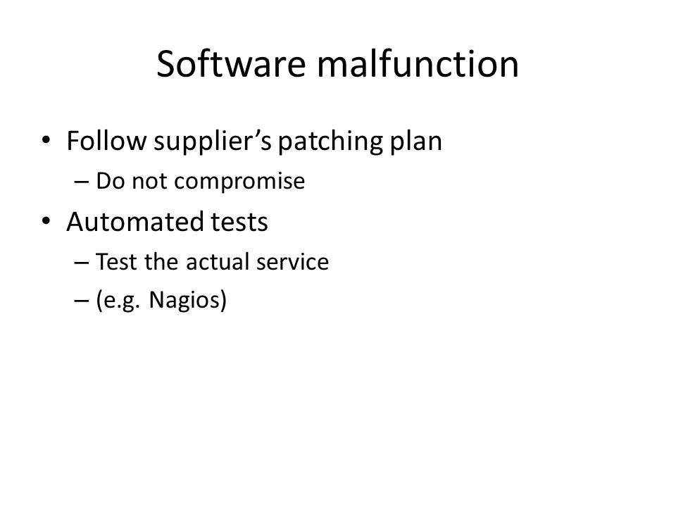 Software malfunction Follow supplier's patching plan – Do not compromise Automated tests – Test the actual service – (e.g.
