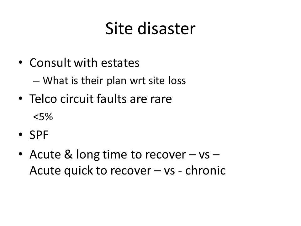 Site disaster Consult with estates – What is their plan wrt site loss Telco circuit faults are rare <5% SPF Acute & long time to recover – vs – Acute quick to recover – vs - chronic