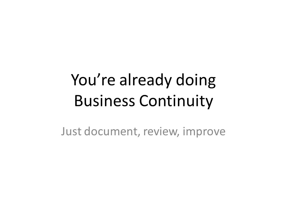 You're already doing Business Continuity Just document, review, improve