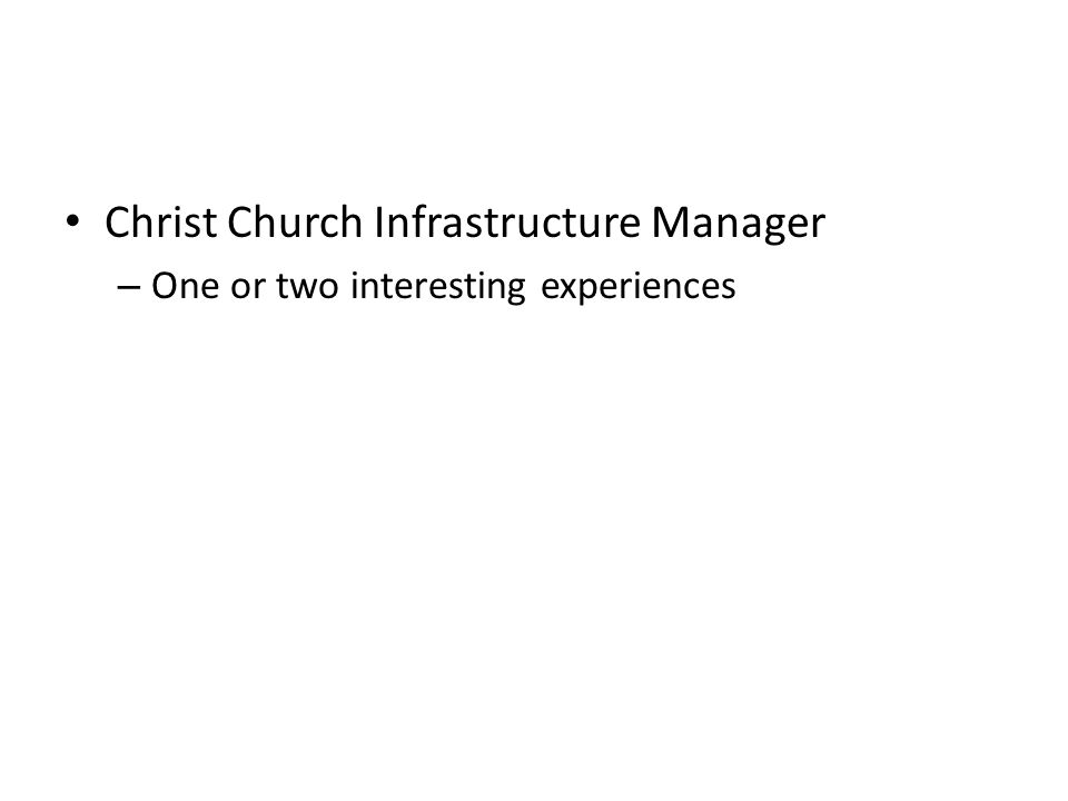 Christ Church Infrastructure Manager – One or two interesting experiences flood, fire, pestilence … …