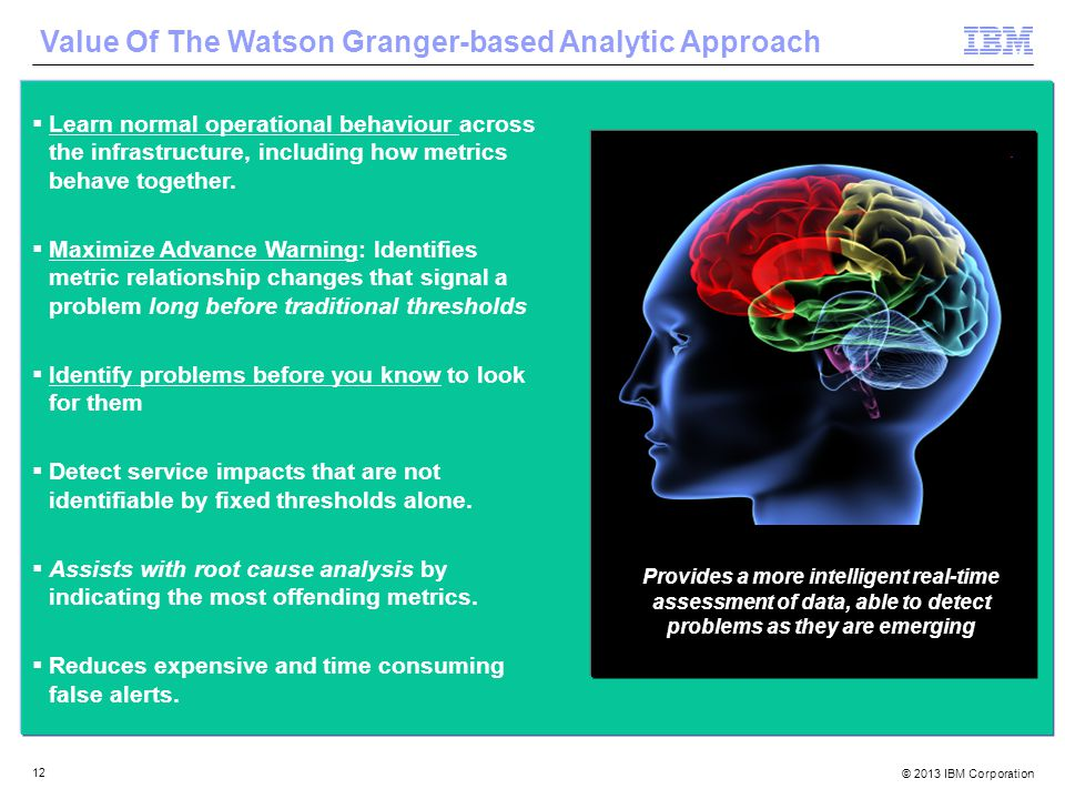 © 2013 IBM Corporation 12 Value Of The Watson Granger-based Analytic Approach  Learn normal operational behaviour across the infrastructure, including how metrics behave together.