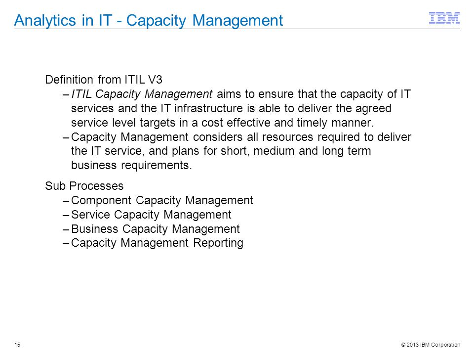 © 2013 IBM Corporation Analytics in IT - Capacity Management Definition from ITIL V3 –ITIL Capacity Management aims to ensure that the capacity of IT services and the IT infrastructure is able to deliver the agreed service level targets in a cost effective and timely manner.