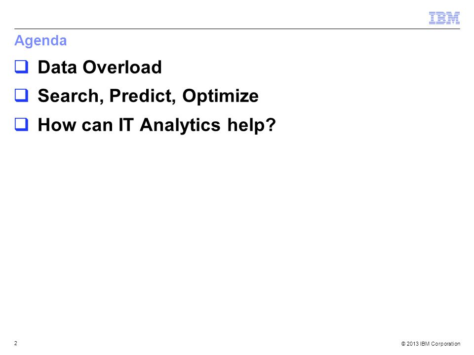 © 2013 IBM Corporation 2 Agenda  Data Overload  Search, Predict, Optimize  How can IT Analytics help