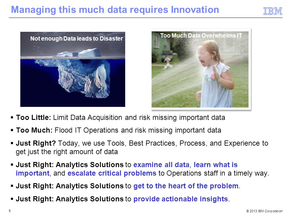 © 2013 IBM Corporation 5 Too Much Data Overwhelms IT Managing this much data requires Innovation  Too Little: Limit Data Acquisition and risk missing important data  Too Much: Flood IT Operations and risk missing important data  Just Right.