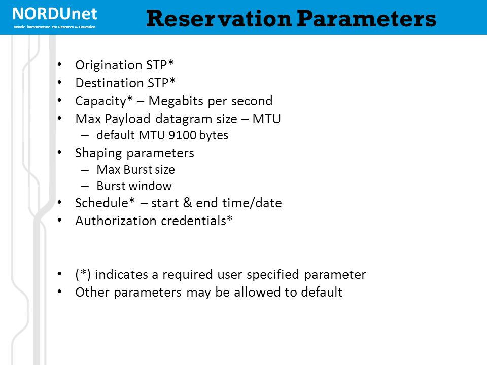 NORDUnet Nordic infrastructure for Research & Education Reservation Parameters Origination STP* Destination STP* Capacity* – Megabits per second Max Payload datagram size – MTU – default MTU 9100 bytes Shaping parameters – Max Burst size – Burst window Schedule* – start & end time/date Authorization credentials* (*) indicates a required user specified parameter Other parameters may be allowed to default