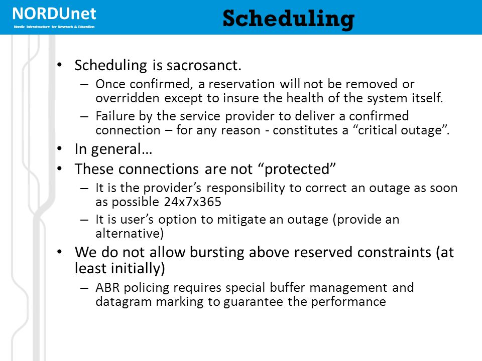 NORDUnet Nordic infrastructure for Research & Education Scheduling Scheduling is sacrosanct. – Once confirmed, a reservation will not be removed or ov