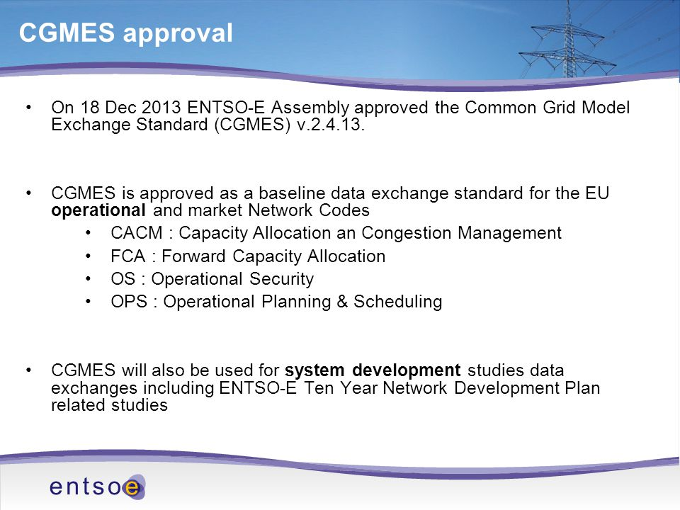 CGMES approval On 18 Dec 2013 ENTSO-E Assembly approved the Common Grid Model Exchange Standard (CGMES) v.2.4.13.