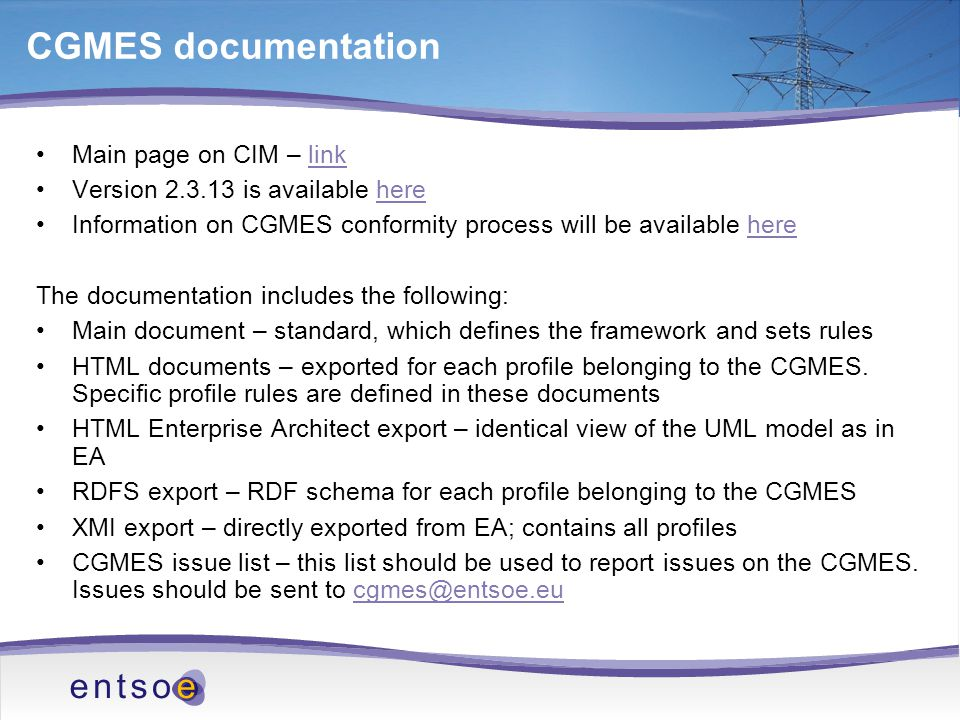 CGMES documentation Main page on CIM – linklink Version 2.3.13 is available herehere Information on CGMES conformity process will be available herehere The documentation includes the following: Main document – standard, which defines the framework and sets rules HTML documents – exported for each profile belonging to the CGMES.