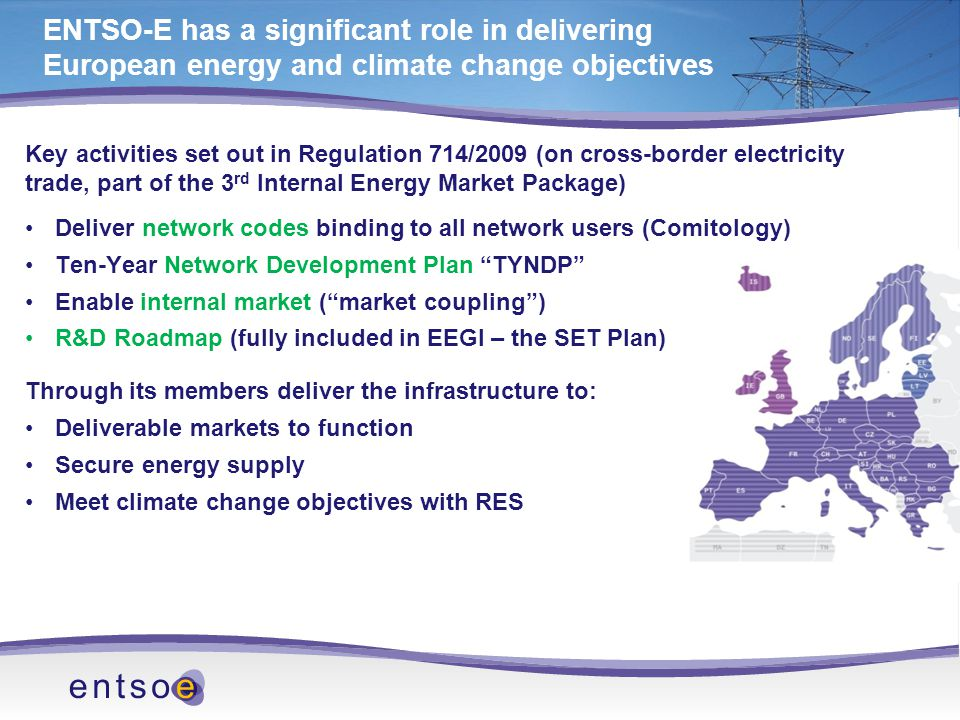 ENTSO-E has a significant role in delivering European energy and climate change objectives Key activities set out in Regulation 714/2009 (on cross-border electricity trade, part of the 3 rd Internal Energy Market Package) Deliver network codes binding to all network users (Comitology) Ten-Year Network Development Plan TYNDP Enable internal market ( market coupling ) R&D Roadmap (fully included in EEGI – the SET Plan) Through its members deliver the infrastructure to: Deliverable markets to function Secure energy supply Meet climate change objectives with RES