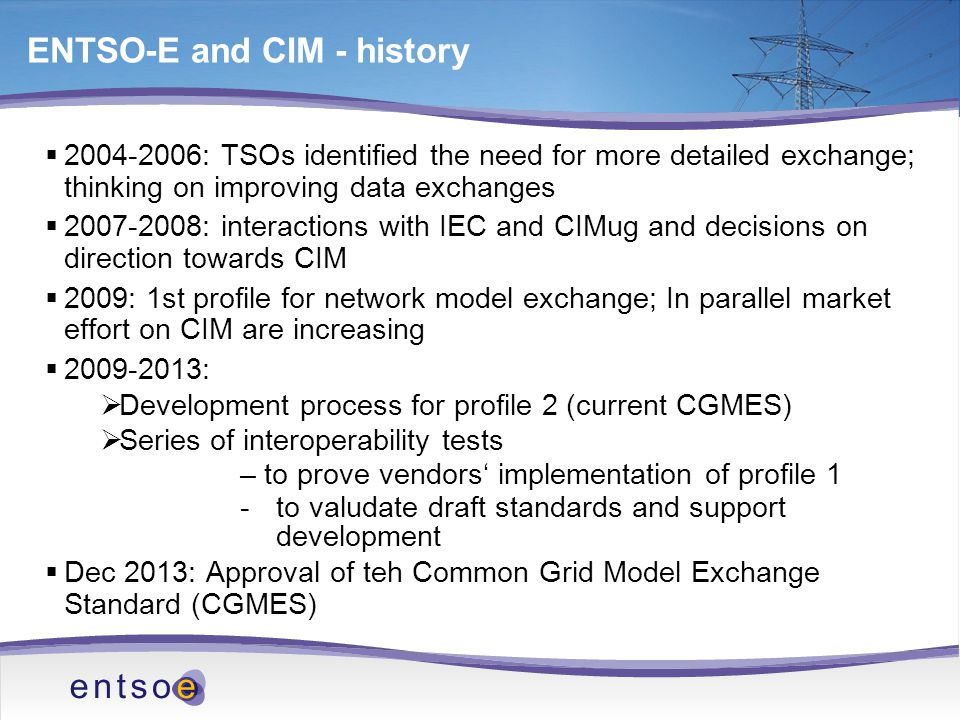 ENTSO-E and CIM - history  2004-2006: TSOs identified the need for more detailed exchange; thinking on improving data exchanges  2007-2008: interactions with IEC and CIMug and decisions on direction towards CIM  2009: 1st profile for network model exchange; In parallel market effort on CIM are increasing  2009-2013:  Development process for profile 2 (current CGMES)  Series of interoperability tests – to prove vendors' implementation of profile 1 -to valudate draft standards and support development  Dec 2013: Approval of teh Common Grid Model Exchange Standard (CGMES)