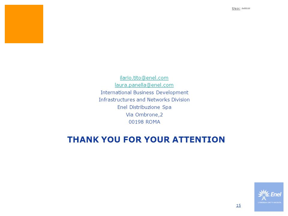 Uso: pubblico 15 THANK YOU FOR YOUR ATTENTION ilario.tito@enel.com laura.panella@enel.com International Business Development Infrastructures and Netwo