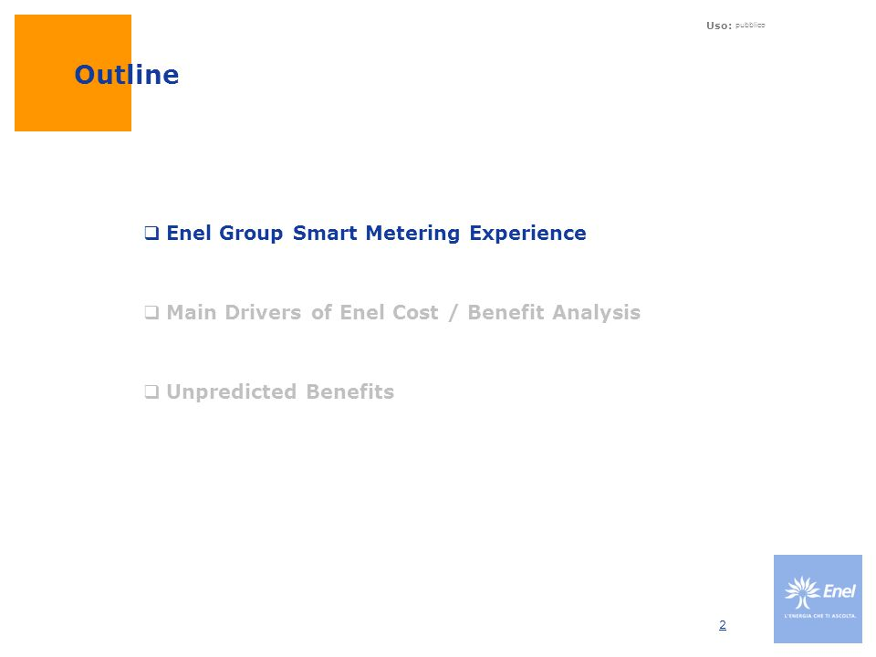 Uso: pubblico 2 Outline  Enel Group Smart Metering Experience  Main Drivers of Enel Cost / Benefit Analysis  Unpredicted Benefits
