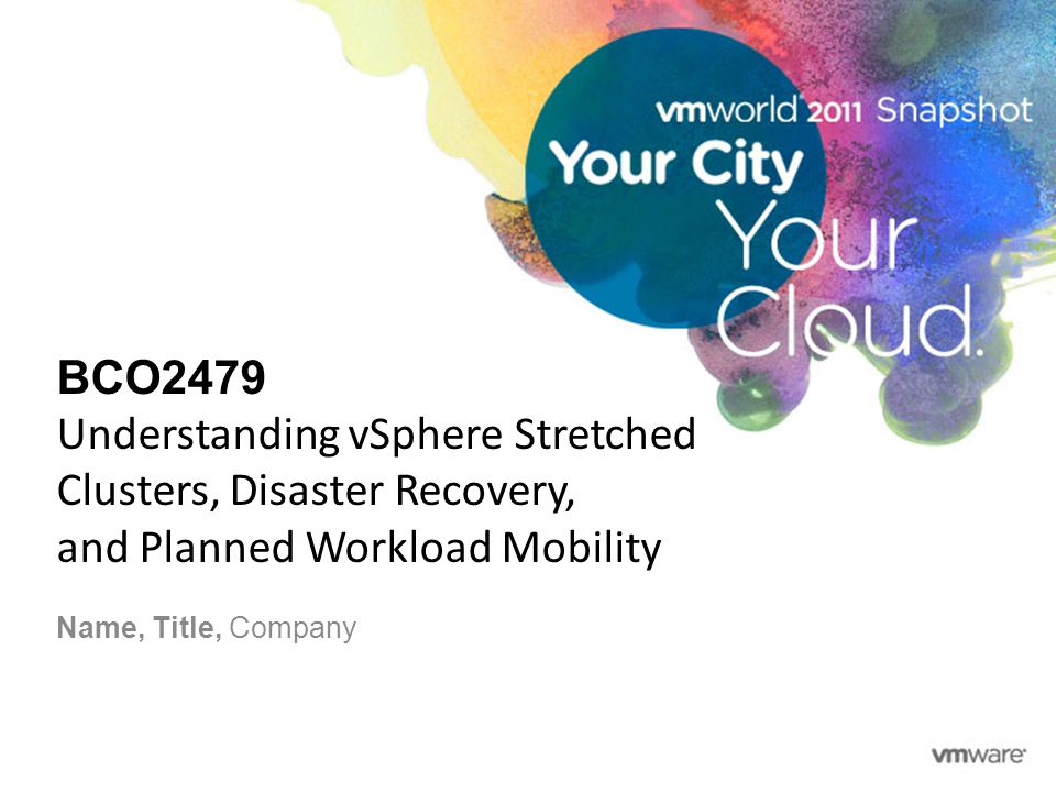BCO2479 Understanding vSphere Stretched Clusters, Disaster Recovery, and Planned Workload Mobility Name, Title, Company