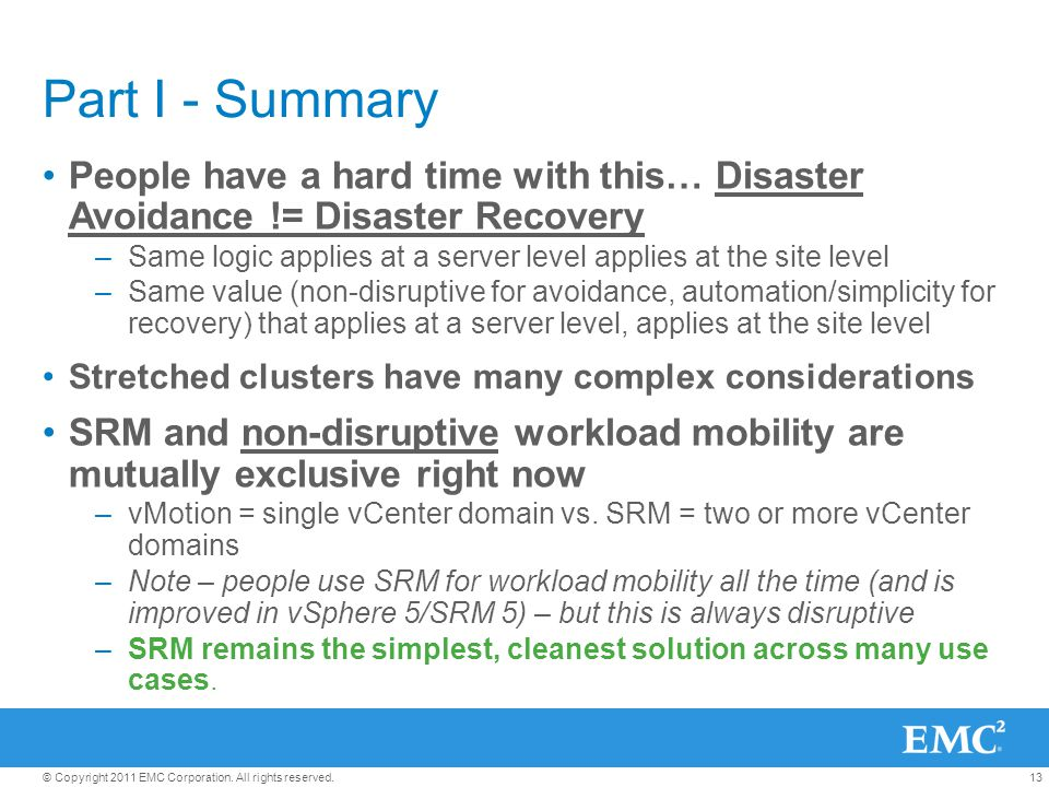 13© Copyright 2011 EMC Corporation. All rights reserved. Part I - Summary People have a hard time with this… Disaster Avoidance != Disaster Recovery –