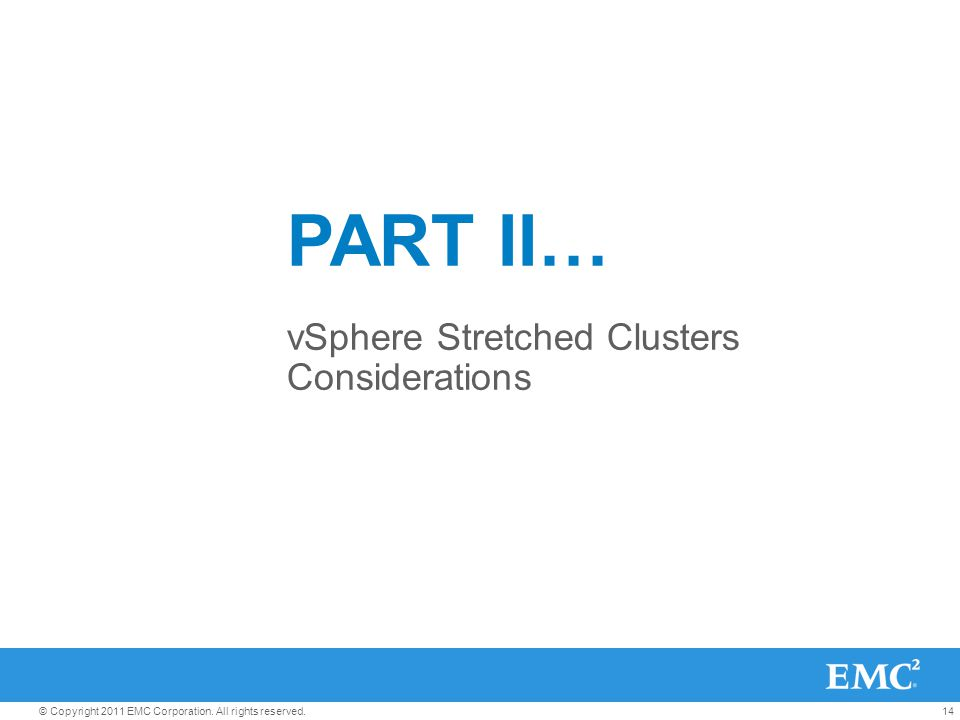 14© Copyright 2011 EMC Corporation. All rights reserved. PART II… vSphere Stretched Clusters Considerations
