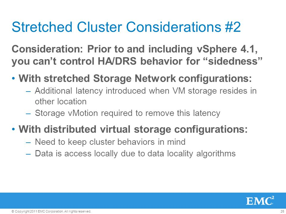 26© Copyright 2011 EMC Corporation. All rights reserved. Stretched Cluster Considerations #2 Consideration: Prior to and including vSphere 4.1, you ca