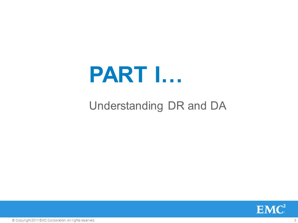 3© Copyright 2011 EMC Corporation. All rights reserved. PART I… Understanding DR and DA