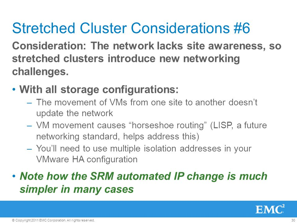30© Copyright 2011 EMC Corporation. All rights reserved. Stretched Cluster Considerations #6 Consideration: The network lacks site awareness, so stret