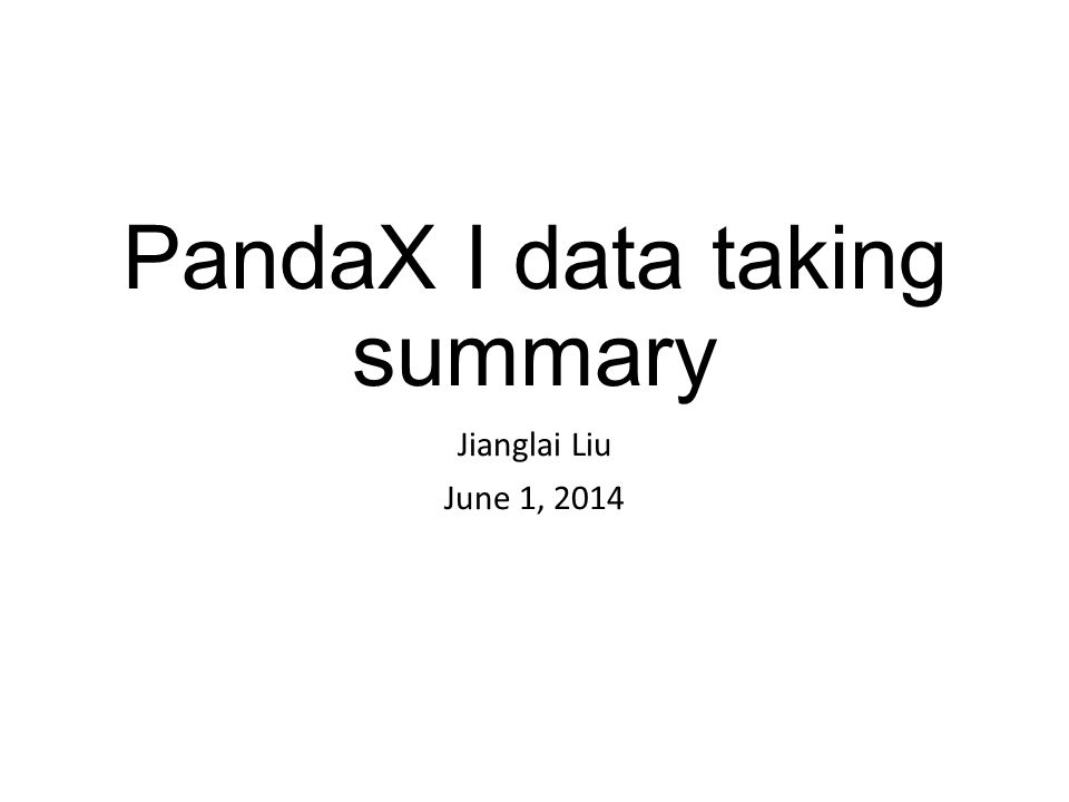 PandaX I data taking summary Jianglai Liu June 1, 2014