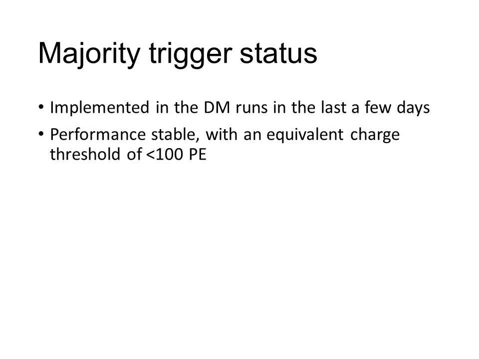 Majority trigger status Implemented in the DM runs in the last a few days Performance stable, with an equivalent charge threshold of <100 PE