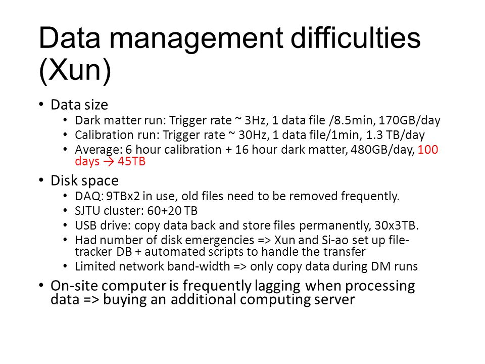 Data management difficulties (Xun) Data size Dark matter run: Trigger rate ~ 3Hz, 1 data file /8.5min, 170GB/day Calibration run: Trigger rate ~ 30Hz, 1 data file/1min, 1.3 TB/day Average: 6 hour calibration + 16 hour dark matter, 480GB/day, 100 days → 45TB Disk space DAQ: 9TBx2 in use, old files need to be removed frequently.