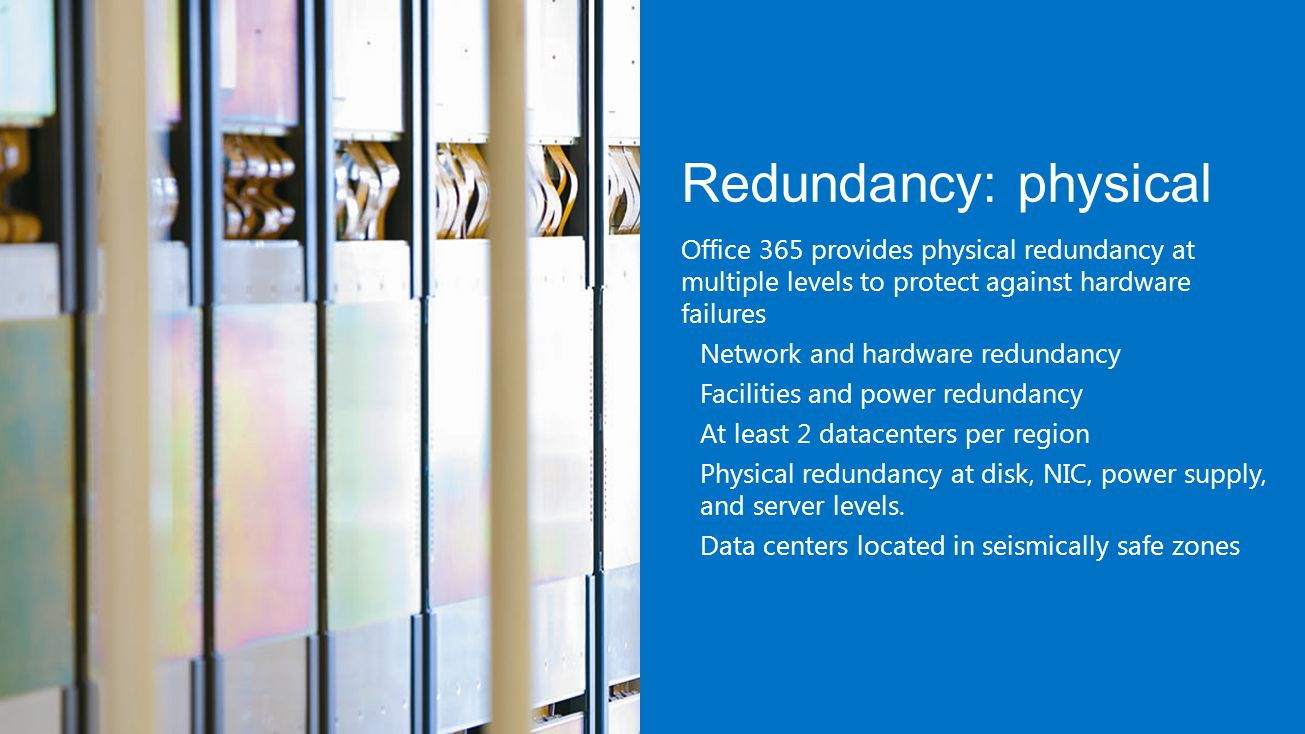 Redundancy: physical Office 365 provides physical redundancy at multiple levels to protect against hardware failures Network and hardware redundancy Facilities and power redundancy At least 2 datacenters per region Physical redundancy at disk, NIC, power supply, and server levels.