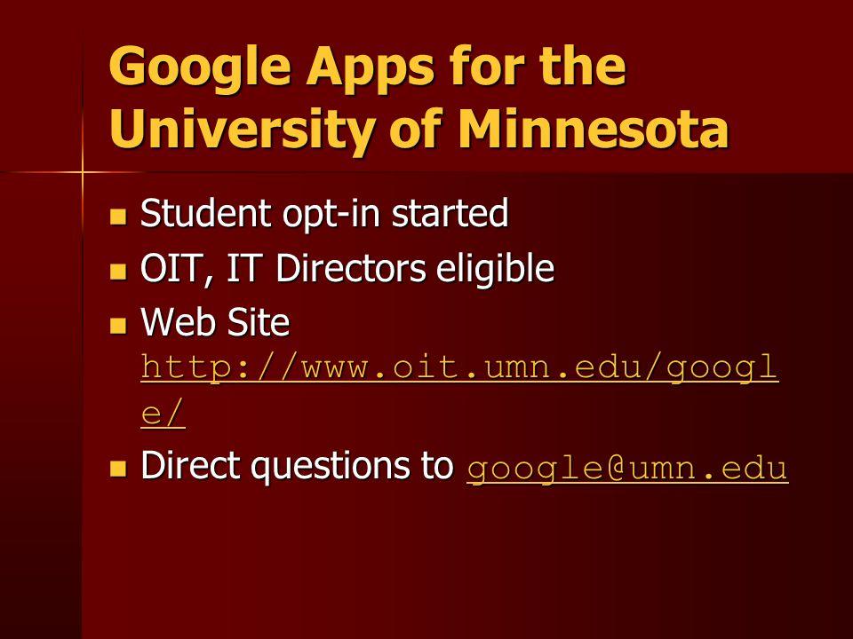 Google Apps for the University of Minnesota Student opt-in started Student opt-in started OIT, IT Directors eligible OIT, IT Directors eligible Web Site http://www.oit.umn.edu/googl e/ Web Site http://www.oit.umn.edu/googl e/ http://www.oit.umn.edu/googl e/ http://www.oit.umn.edu/googl e/ Direct questions to google@umn.edu Direct questions to google@umn.edu google@umn.edu