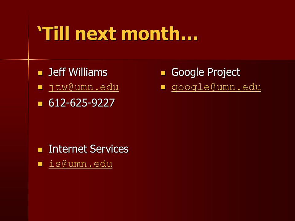 'Till next month… Google Project Google Project google@umn.edu google@umn.edu google@umn.edu Jeff Williams Jeff Williams jtw@umn.edu jtw@umn.edu jtw@umn.edu 612-625-9227 612-625-9227 Internet Services Internet Services is@umn.edu is@umn.edu is@umn.edu