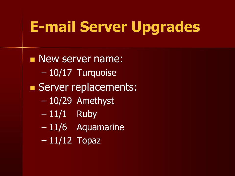E-mail Server Upgrades New server name: – –10/17Turquoise Server replacements: – –10/29Amethyst – –11/1 Ruby – –11/6Aquamarine – –11/12Topaz