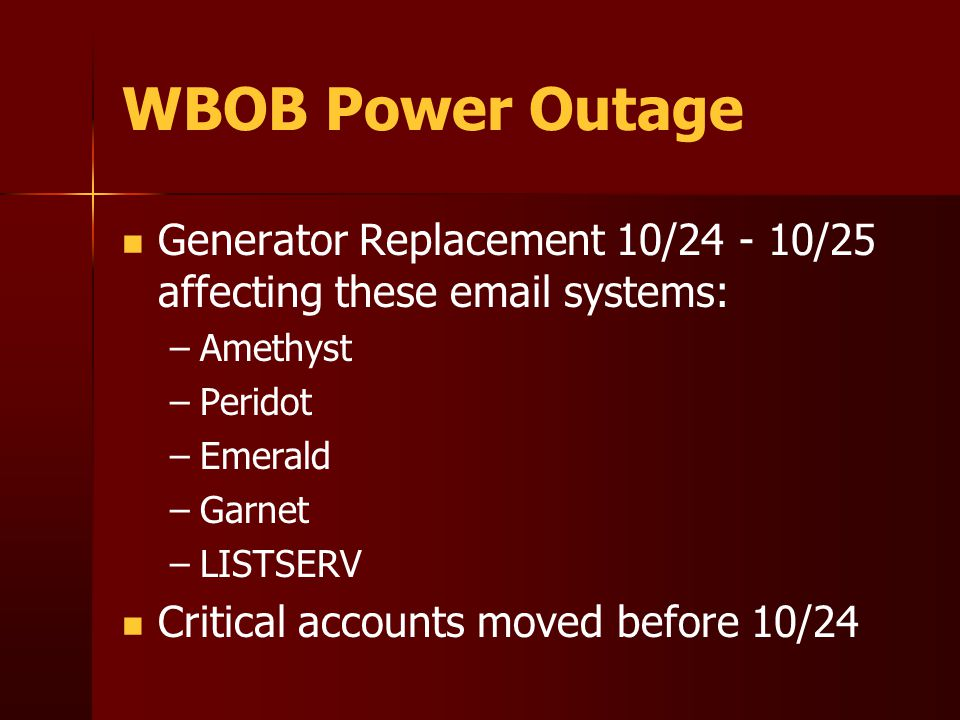WBOB Power Outage Generator Replacement 10/24 - 10/25 affecting these email systems: – –Amethyst – –Peridot – –Emerald – –Garnet – –LISTSERV Critical accounts moved before 10/24