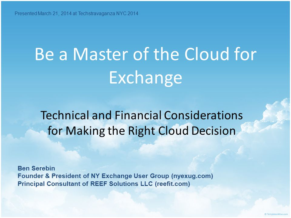 Be a Master of the Cloud for Exchange Technical and Financial Considerations for Making the Right Cloud Decision Presented March 21, 2014 at Techstravaganza NYC 2014 Ben Serebin Founder & President of NY Exchange User Group (nyexug.com) Principal Consultant of REEF Solutions LLC (reefit.com)