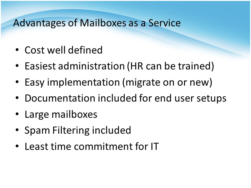 Advantages of Mailboxes as a Service Cost well defined Easiest administration (HR can be trained) Easy implementation (migrate on or new) Documentation included for end user setups Large mailboxes Spam Filtering included Least time commitment for IT