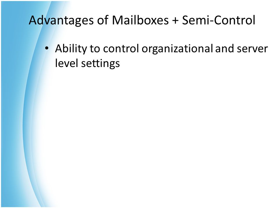 Advantages of Mailboxes + Semi-Control Ability to control organizational and server level settings