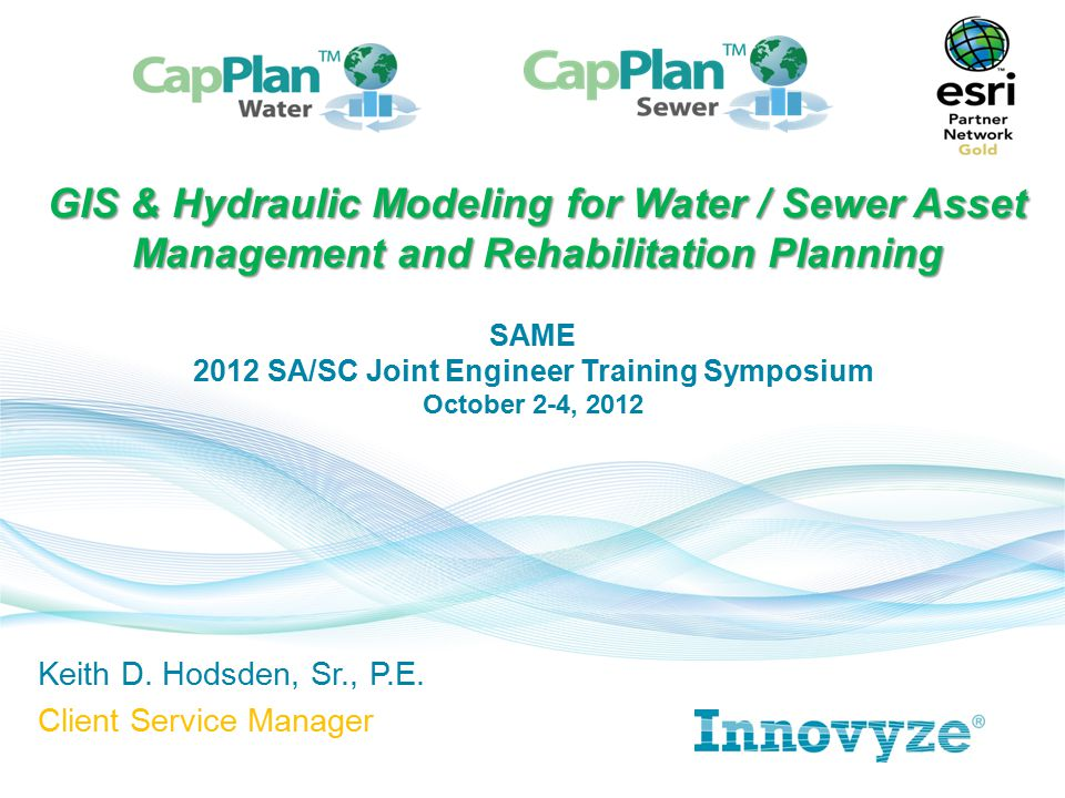 Keith D. Hodsden, Sr., P.E. Client Service Manager GIS & Hydraulic Modeling for Water / Sewer Asset Management and Rehabilitation Planning SAME 2012 S