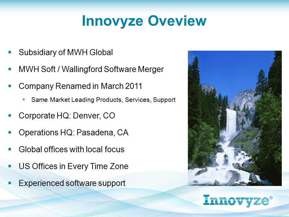  Subsidiary of MWH Global  MWH Soft / Wallingford Software Merger  Company Renamed in March 2011  Same Market Leading Products, Services, Support  Corporate HQ: Denver, CO  Operations HQ: Pasadena, CA  Global offices with local focus  US Offices in Every Time Zone  Experienced software support Innovyze Oveview