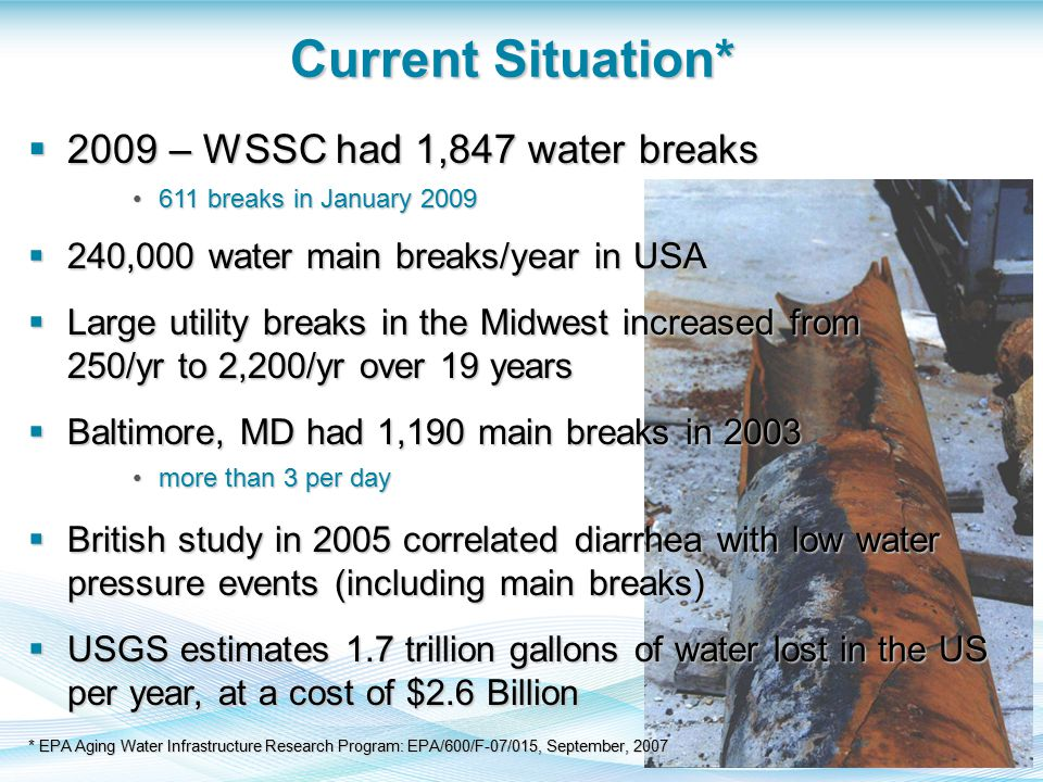 Current Situation*  2009 – WSSC had 1,847 water breaks 611 breaks in January 2009611 breaks in January 2009  240,000 water main breaks/year in USA  Large utility breaks in the Midwest increased from 250/yr to 2,200/yr over 19 years  Baltimore, MD had 1,190 main breaks in 2003 more than 3 per daymore than 3 per day  British study in 2005 correlated diarrhea with low water pressure events (including main breaks)  USGS estimates 1.7 trillion gallons of water lost in the US per year, at a cost of $2.6 Billion * EPA Aging Water Infrastructure Research Program: EPA/600/F-07/015, September, 2007