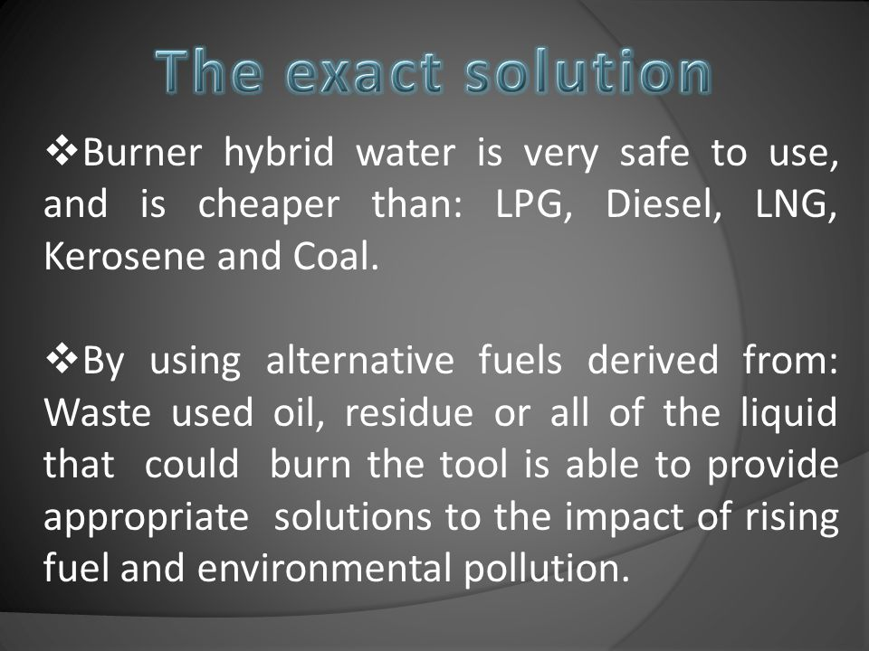  Burner hybrid water is very safe to use, and is cheaper than: LPG, Diesel, LNG, Kerosene and Coal.