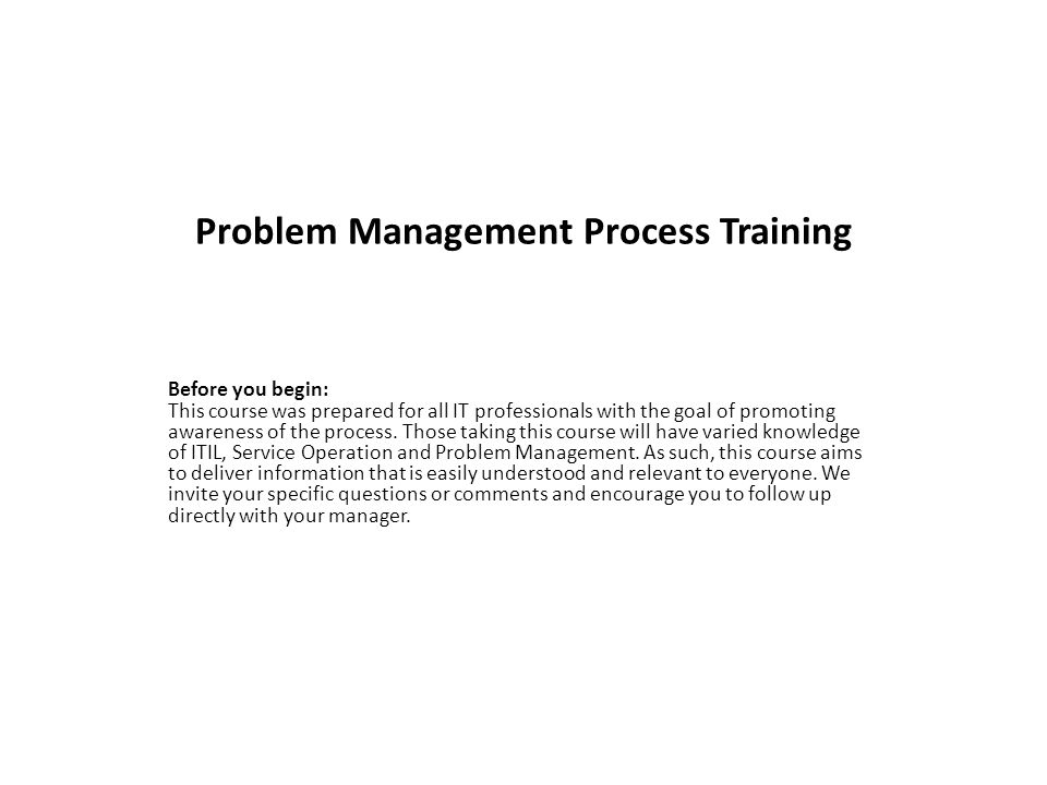 Problem Management Process Training Before you begin: This course was prepared for all IT professionals with the goal of promoting awareness of the process.